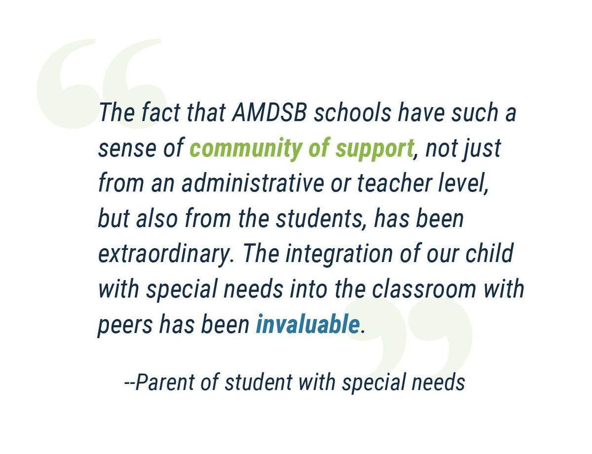 """""""The fact that AMDSB schools have such a sense of community of support, not just from an administrative or teacher level, but also from the students, has been extraordinary. The integration of our child with special needs into the classroom with peers has been invaluable."""" Parent of student with special needs"""