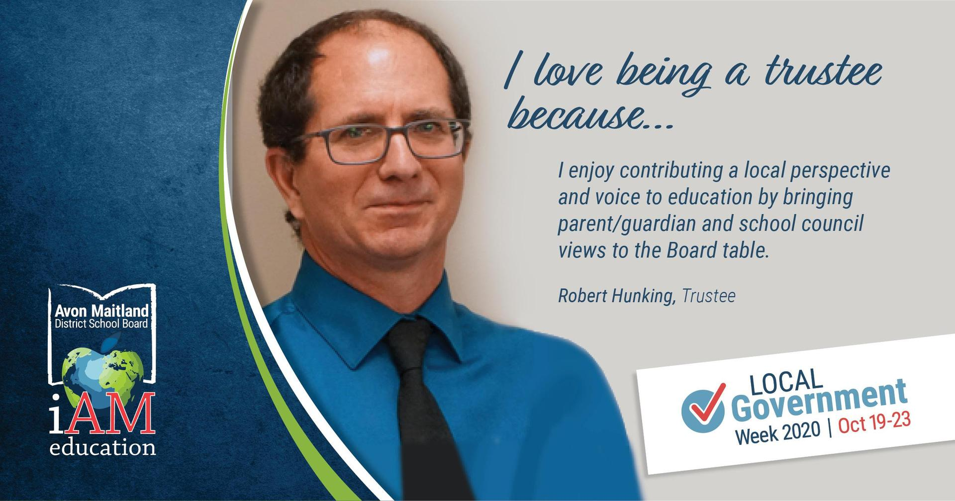 "Image of trustee Robert Hunking. Text: ""I love being a trustee because... I enjoy contributing a local perspective and voice to education by bringing parent/guardian and school council views to the Board table."""