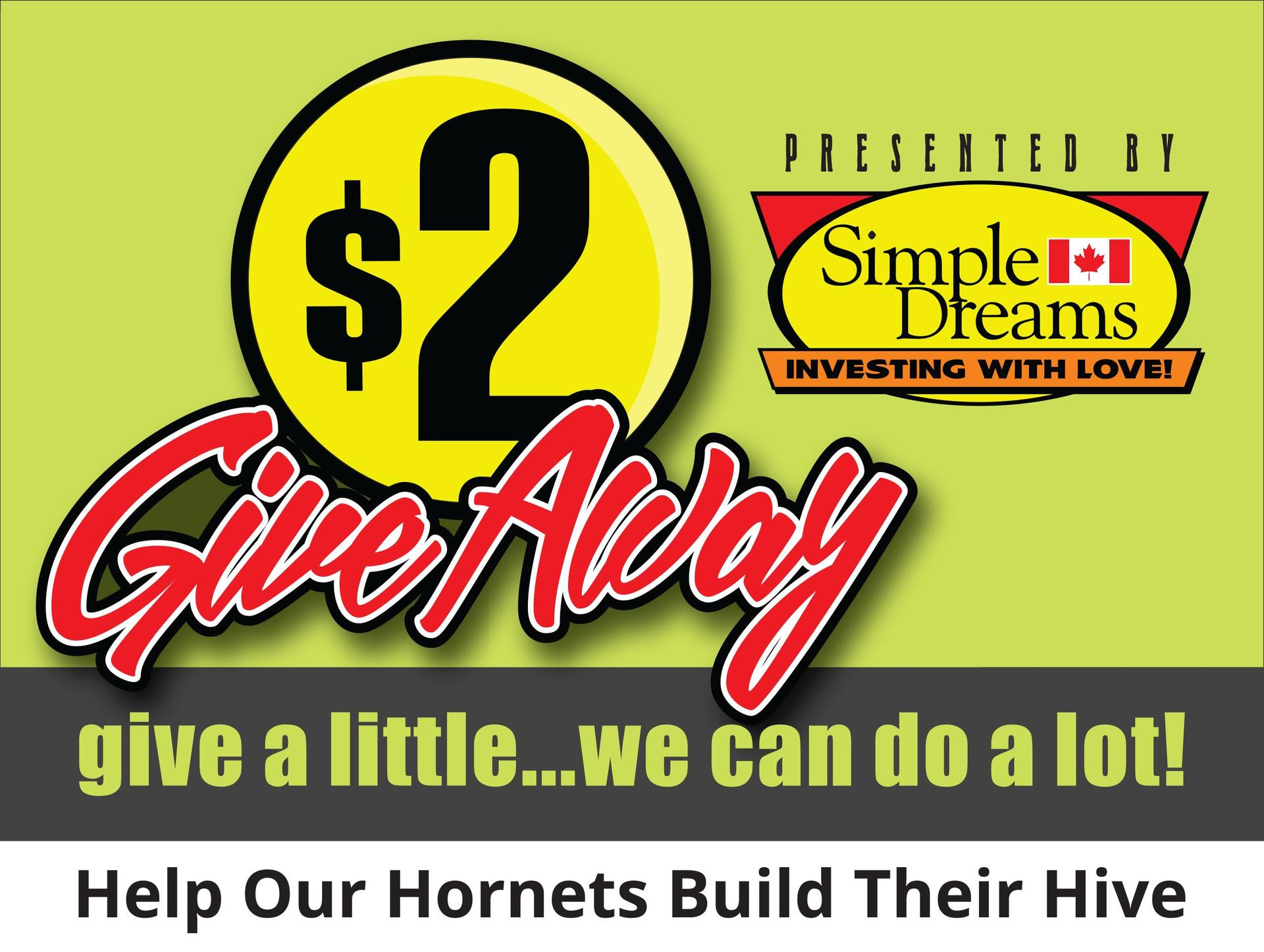 $2 Give Away. Give a little... we can do a lot! Help our Hornets build their hive. Presented by Simple Dreams - Investing with love.