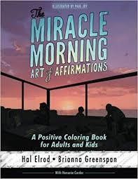 The Miracle Morning Art of Affirmations: A Positive Coloring Book for Adults and Kids by Hal Elrod and Brianna Greenspan