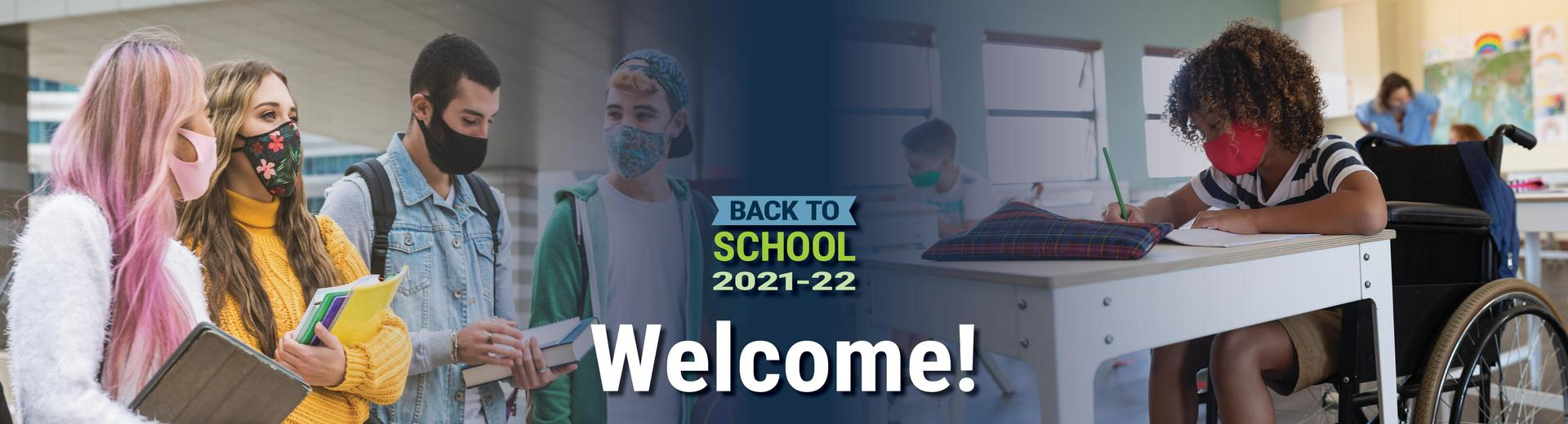 Images of secondary and elementary students wearing masks. Back to School 2021-2022. Welcome!