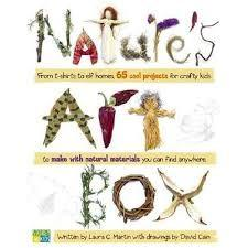 Nature's Art Box: From T-Shirts to Twig Baskets, 65 Cool Projects for Crafty Kids to Make with Natural Materials you can Find Anywhere by Laura C. Martin