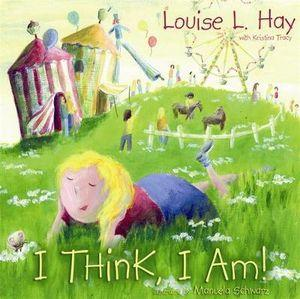 I Think, I Am!: Teaching Kids the Power of Affirmations By Louise L. Hay and Kristina Tracy
