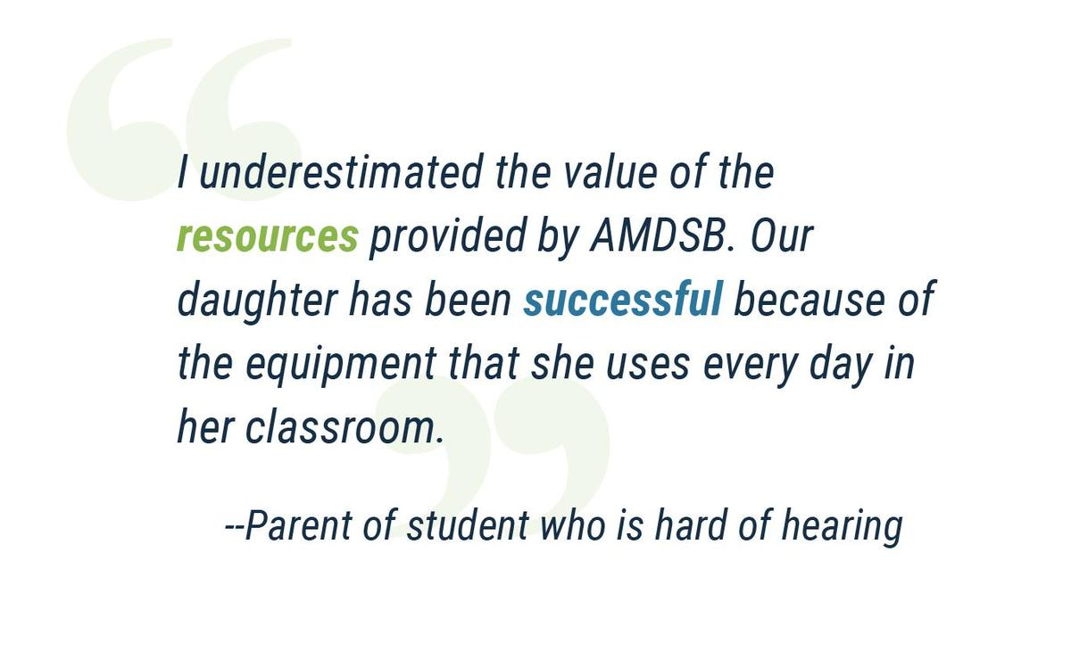"""""""I underestimated the value of the resources provided by AMDSB. Our daughter has been successful because of the equipment that she uses every day in her classroom.""""  Parent of student who is hard of hearing"""