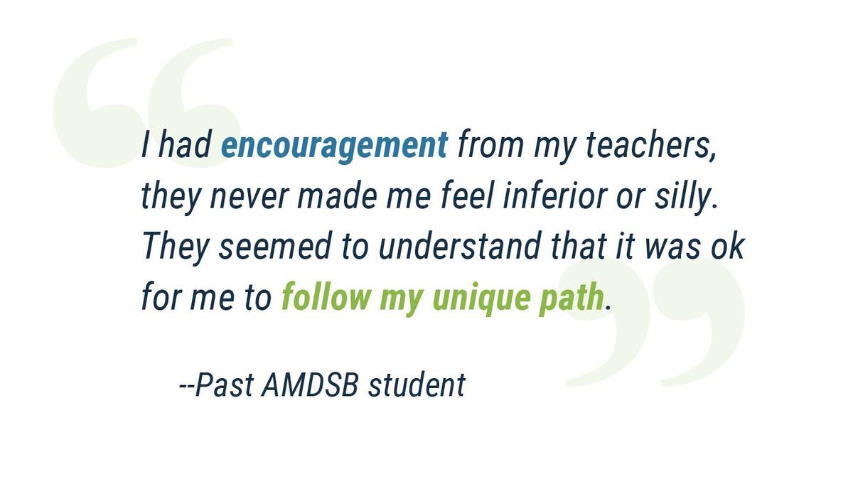 """""""I had encouragement from my teachers, they never made me feel inferior or silly. They seemed to understand that it was ok for me to follow my unique path."""" Past AMDSB student"""