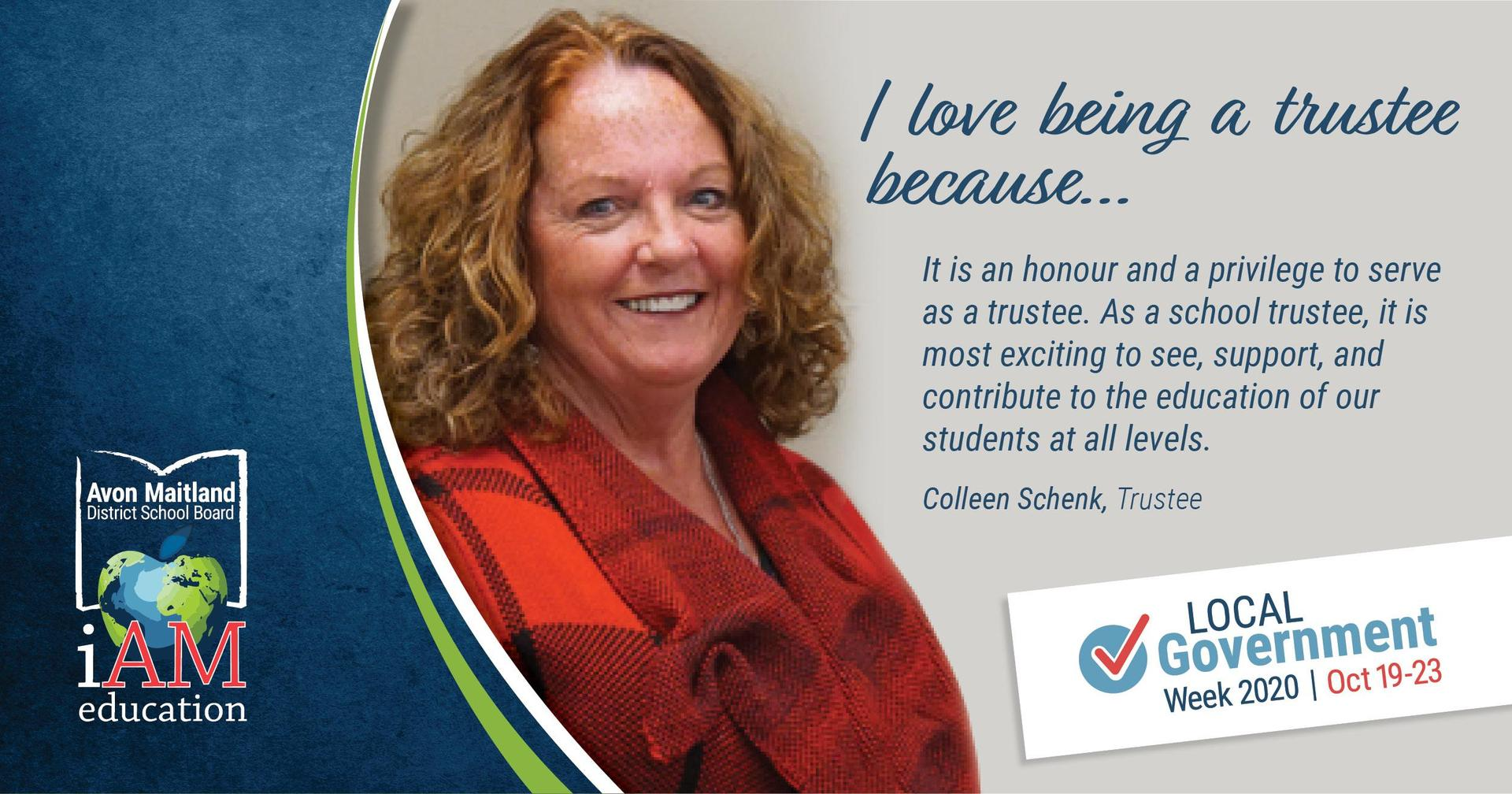 "Image of trustee Colleen Schenk. Text: ""I love being a trustee because ... It is an honour and a privilege to serve as a trustee. As a school trustee, it is most exciting to see, support and contribute to the education of our students at all levels."""