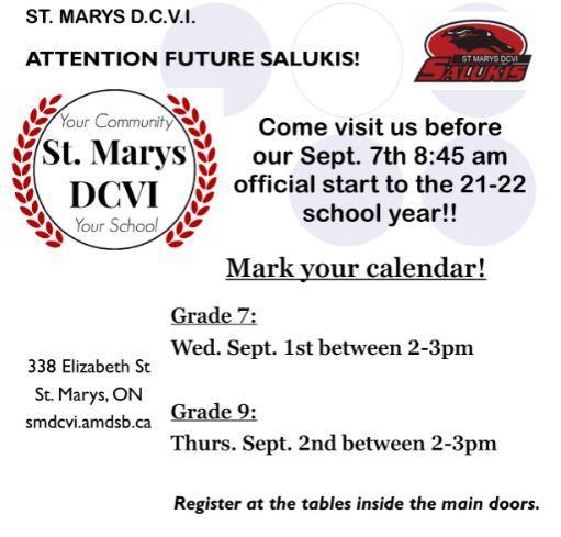 St. Marys DCVI. Attention Future Salukis! Come visit us before our Sept. 7th 8:45 a.m. official start to the 21-22 school year! Mark kyour calendar! grade 7: Wed. Sept. 1st between 2-3pm. grade 9: Thurs. Sept. 2nd between 2-3pm. Register at the tables inside the main doors. 338 Elizabeth St. St. Marys, ON. smdcvi.amdsb.ca
