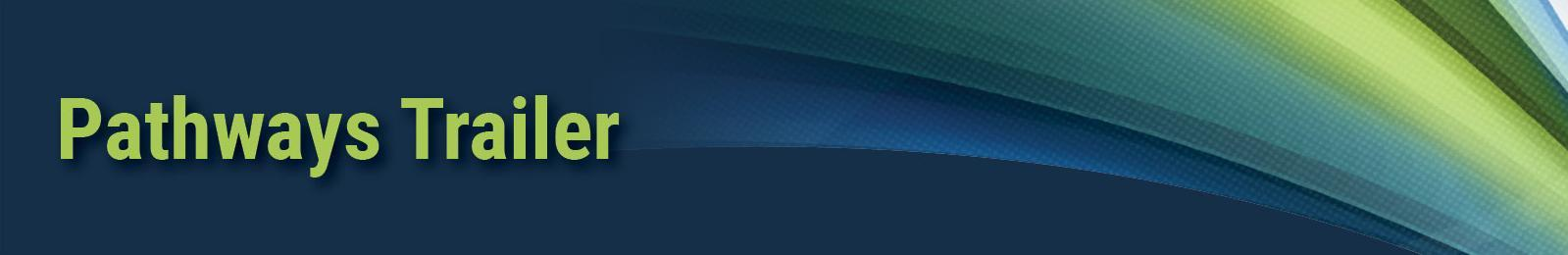 Banner image with swoops of blue and green and text: 'Pathways Trailer'